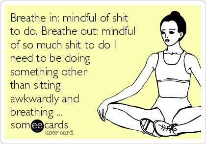 Breathe in: mindful of shit to do. Breathe out: mindful of so much shit to do I need to be doing something other than sitting awkwardly and breathing ...