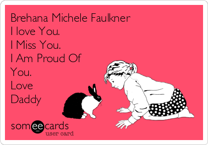 Brehana Michele Faulkner I love You. I Miss You.  I Am Proud Of You. Love Daddy