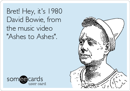 """Bret! Hey, it's 1980 David Bowie, from the music video """"Ashes to Ashes""""."""