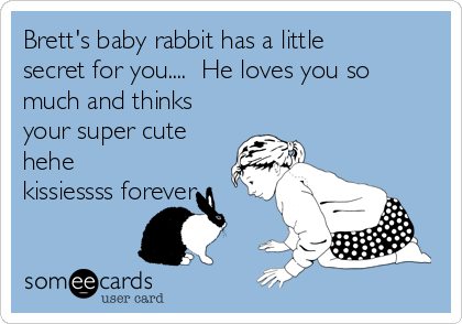 Brett's baby rabbit has a little secret for you....  He loves you so much and thinks your super cute hehe kissiessss forever