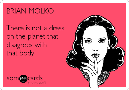 BRIAN MOLKO  There is not a dress on the planet that disagrees with that body