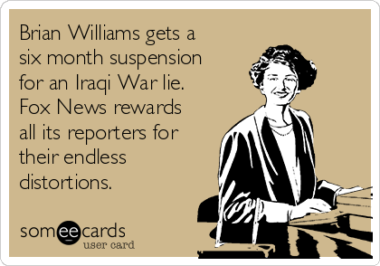Brian Williams gets a six month suspension for an Iraqi War lie. Fox News rewards all its reporters for their endless distortions.
