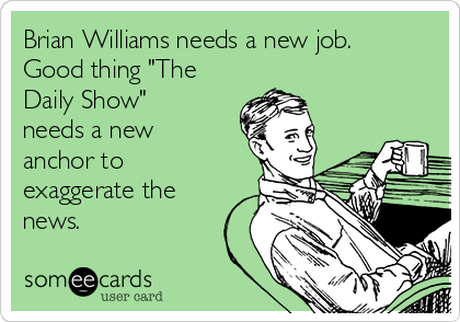 "Brian Williams needs a new job.  Good thing ""The Daily Show"" needs a new anchor to exaggerate the news."