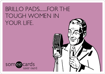 BRILLO PADS.......FOR THE TOUGH WOMEN IN YOUR LIFE.