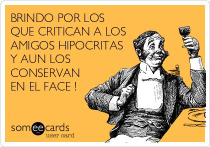 BRINDO POR LOS QUE CRITICAN A LOS AMIGOS HIPOCRITAS Y AUN LOS CONSERVAN EN EL FACE !