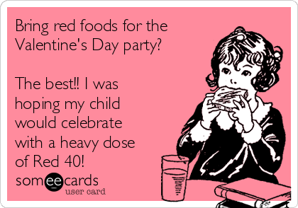 Bring red foods for the Valentine's Day party?  The best!! I was hoping my child would celebrate with a heavy dose of Red 40!