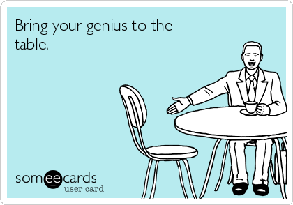 Bring your genius to the table.