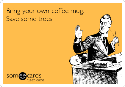 Bring your own coffee mug. Save some trees!