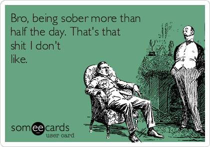Bro, being sober more than half the day. That's that shit I don't like.