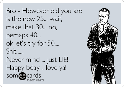 Bro - However old you are is the new 25... wait, make that 30... no, perhaps 40... ok let's try for 50.... Shit......  Never mind ... just LIE! Happy bday .. love ya!