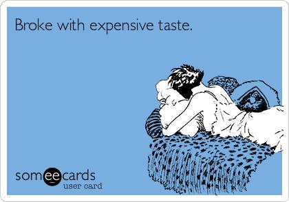 Broke with expensive taste.