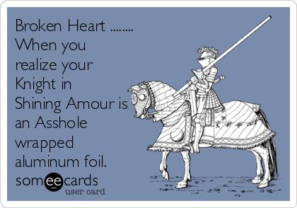 Broken Heart ........ When you realize your Knight in Shining Amour is an Asshole wrapped aluminum foil.