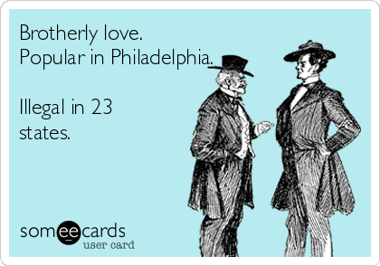 Brotherly love.  Popular in Philadelphia.  Illegal in 23 states.