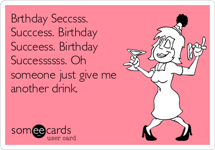 Brthday Seccsss. Succcess. Birthday Succeess. Birthday Successssss. Oh someone just give me  another drink.