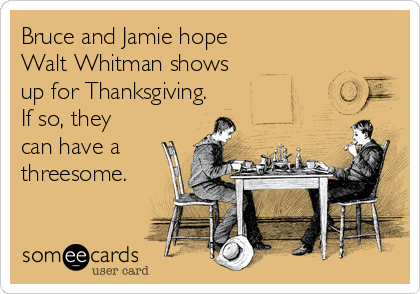 Bruce and Jamie hope Walt Whitman shows up for Thanksgiving. If so, they can have a threesome.