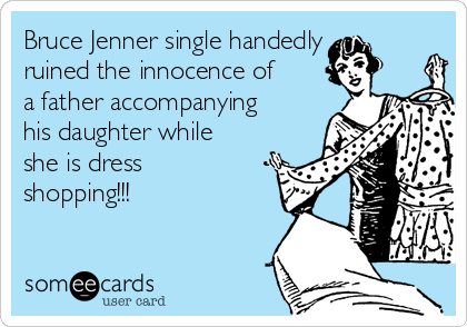 Bruce Jenner single handedly ruined the innocence of a father accompanying his daughter while she is dress shopping!!!