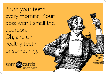 Brush your teeth every morning! Your boss won't smell the bourbon.  Oh, and uh.. healthy teeth or something.