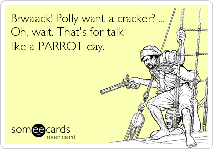 Brwaack! Polly want a cracker? ... Oh, wait. That's for talk like a PARROT day.