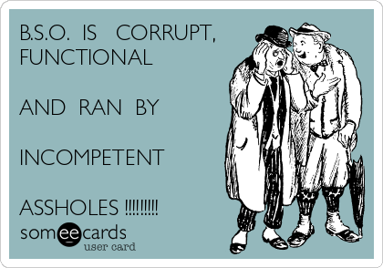 B.S.O.  IS   CORRUPT, FUNCTIONAL  AND  RAN  BY  INCOMPETENT  ASSHOLES !!!!!!!!!