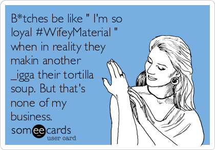 "B*tches be like "" I'm so loyal #WifeyMaterial "" when in reality they makin another _igga their tortilla soup. But that's none of my business."