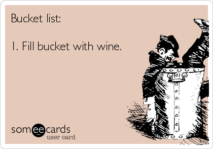 Bucket list:  1. Fill bucket with wine.