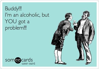 Buddy!!! I'm an alcoholic, but YOU got a problem!!!