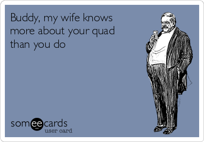 Buddy, my wife knows more about your quad than you do