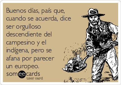 Buenos días, país que, cuando se acuerda, dice ser orgulloso descendiente del campesino y el indígena, pero se afana por parecer un europeo.