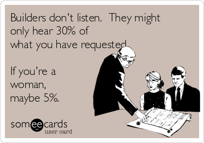 Builders don't listen.  They might only hear 30% of what you have requested.   If you're a woman, maybe 5%.
