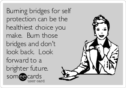 Burning bridges for self protection can be the healthiest choice you make.  Burn those bridges and don't look back.  Look forward to a brighter future.
