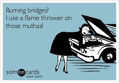 Burning bridges?  I use a flame thrower on those muthas!