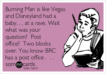 Burning Man is like Vegas and Disneyland had a baby. . . at a rave. Wait what was your question?  Post office?  Two blocks over. You know BRC has a post office .  . .