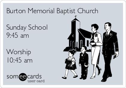 Burton Memorial Baptist Church  Sunday School 9:45 am  Worship 10:45 am