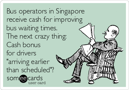 """Bus operators in Singapore receive cash for improving bus waiting times. The next crazy thing: Cash bonus for drivers """"arriving earlier than scheduled""""?"""