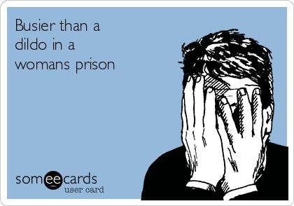 Busier than a dildo in a womans prison