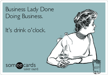Business Lady Done Doing Business.  It's drink o'clock.
