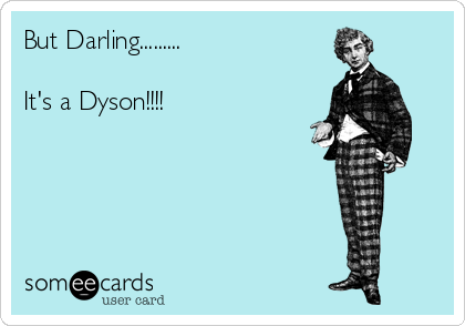 But Darling.........  It's a Dyson!!!!