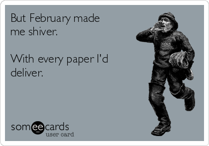 But February made me shiver.   With every paper I'd deliver.