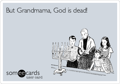 But Grandmama, God is dead!