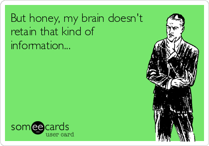 But honey, my brain doesn't retain that kind of information...