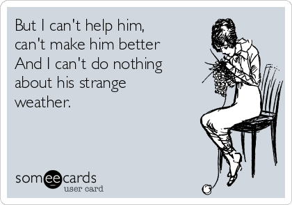 But I can't help him, can't make him better And I can't do nothing about his strange weather.