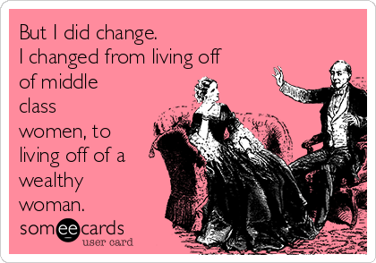 But I did change.  I changed from living off of middle class women, to living off of a wealthy woman.