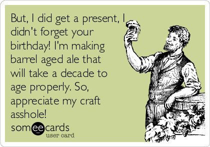 But, I did get a present, I didn't forget your  birthday! I'm making barrel aged ale that will take a decade to age properly. So, appreciate my craft asshole!