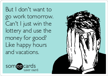 But I don't want to go work tomorrow.  Can't I just win the lottery and use the money for good? Like happy hours and vacations.