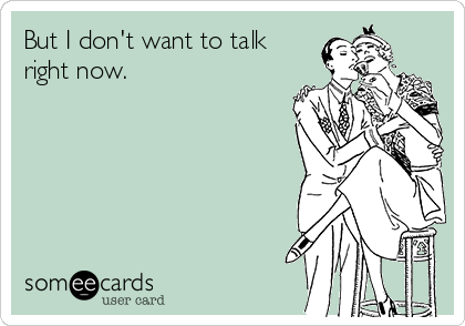 But I don't want to talk right now.