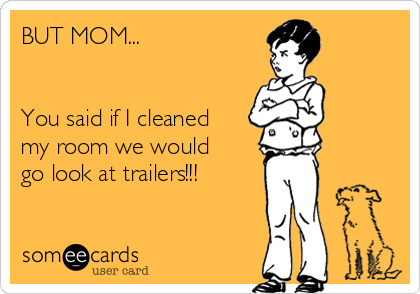 BUT MOM...   You said if I cleaned my room we would go look at trailers!!!