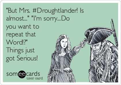 """""""But Mrs. #Droughtlander! Is almost..."""" """"I'm sorry...Do you want to repeat that Word!?"""" Things just got Serious!"""