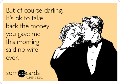 But of course darling. It's ok to take back the money you gave me this morning said no wife ever.