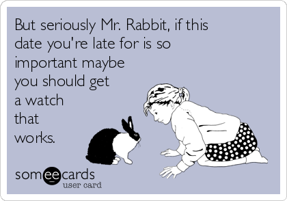 But seriously Mr. Rabbit, if this date you're late for is so important maybe you should get a watch that works.
