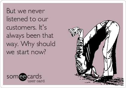 But we never  listened to our customers. It's always been that way. Why should we start now?
